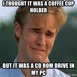 90s Problems - i thought it was a coffee cup holder but it was a cd rom drive in my pc
