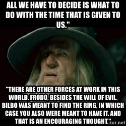 """no memory gandalf - All we have to decide is what to do with the time THAt is given to us."""" """"There are other forces at work in this world, Frodo, besides the will of evil. Bilbo was meant to find the Ring, in which case you also were meant to have it. And that is an encouraging thought."""""""