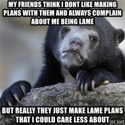 Confession Bear - MY FRIENDS THINK I DONT LIKE MAKING PLANS WITH THEM AND ALWAYS COMPLAIN ABOUT ME BEING LAME But really they just make lame plans that i could care less about