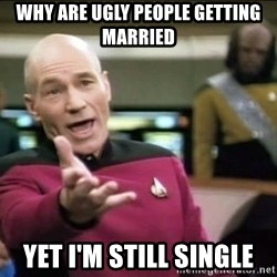Why the fuck - Why are ugly people getting married yet i'm still single