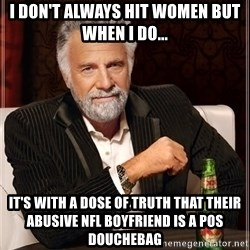 The Most Interesting Man In The World - I don't always hit women but when I do... It's with a dose of truth that their Abusive nfl boyfriend is a POS douchebag