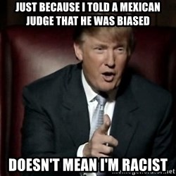 Donald Trump - Just because i told a mexican judge that he was biased DOESN'T mean I'm RACIST