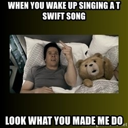 ted fuck you thunder - When you wake up singing a t swift song Look what you made me do