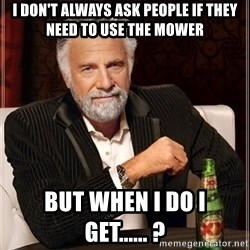 The Most Interesting Man In The World - I don't always ask people if they need to use THe mower But when i do i get...... ?