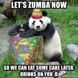 Happy Birthday Panda - LEt's zumba now So we can eat some cake later. Drinks on you :D
