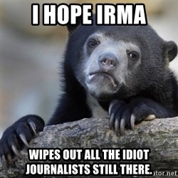 Confession Bear - I hope Irma wipes out all the idiot journalists still there.