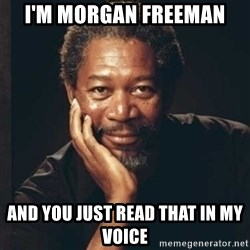 Morgan Freeman - I'm Morgan Freeman And you just read that in my voice