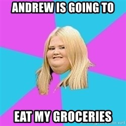 Fat Girl - Andrew is going to  Eat my groceries