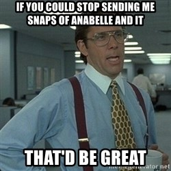 Yeah that'd be great... - If you could stop sending me snaps of anabelle and it That'd be great
