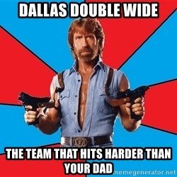 Chuck Norris  - DALLAS DOUBLE WIDE the team that hits harder than your dad