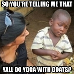 Skeptical african kid  - So you're telling me that Yall do Yoga with goats?