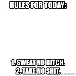 Blank Meme - Rules for today: 1. SweaT no bitcH.                                  2. Take no shit.