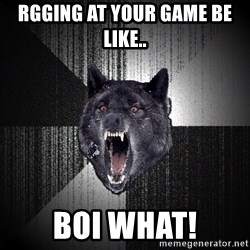 Insanity Wolf - Rgging at your game be like.. BOI WHAT!