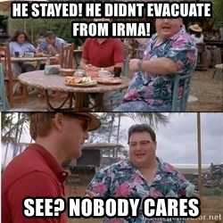 See? Nobody Cares - He Stayed! He didnt evacuate from IRma! See? Nobody cares