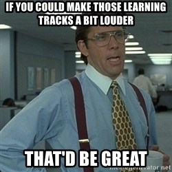 Yeah that'd be great... - If you could make those learning tracks a bit louder That'd be great