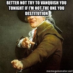 Ducreux - Better not try to vanquish you tonight if I'm not the one you destitution