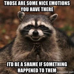 evil raccoon - those are some nice emotions you have there itd be a shame if something happened to them