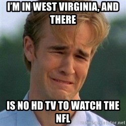 90s Problems - I'm in west VIRGINIA, and there  is no hd tv to watch the nfl