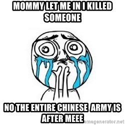 Crying face - Mommy let me in i killed SOMEONE  No the entire CHINESE  army is after meee