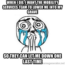 Crying face - When i die, i want the mobility services team to lower me into my grave so they can let me down one last time