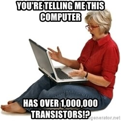 SHOCKED MOM! - You're telling me this computer has over 1,000,000 transistors!?