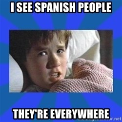i see dead people - I see Spanish people They're everywhere