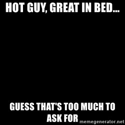 Blank Black - Hot guy, great in bed... Guess that's too much to ask FOr