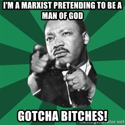Martin Luther King jr.  - I'm a marxist pretending to be a Man of god Gotcha bitches!