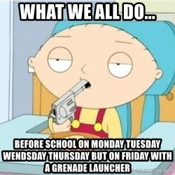 Suicide Stewie - WHat we all do... Before school On moNday tuesday wenDsday thursday but on friday with a grenade lAuncher