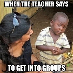you mean to tell me black kid - when the teacher says  to get into groups