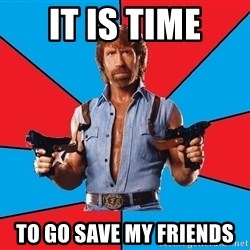 Chuck Norris  - It is time To go save my friends