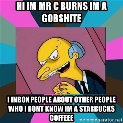 Mr. Burns - Hi im mr c burns im a gobshiTe I inbox People about other people who i dont know im a starbucks coffeee