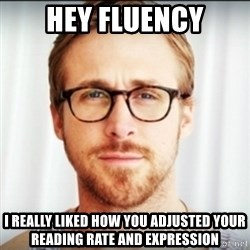 Ryan Gosling Hey Girl 3 - hey fluency i really liked how you adjusted your reading rate and expression