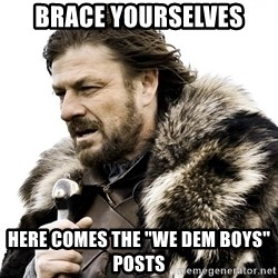 "Brace yourself - Brace yourselves Here Comes the ""we dem boys"" posts"