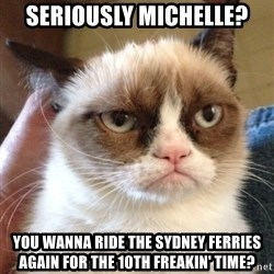 Grumpy Cat 2 - Seriously michelle? You wanna ride the sydney ferries again for the 10th freakin' time?