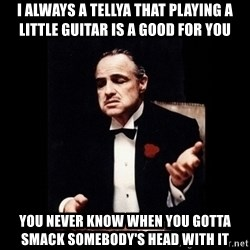The Godfather - i always a tellya that playing a little guitar is a good for you you never know when you gotta smack somebody's head with it