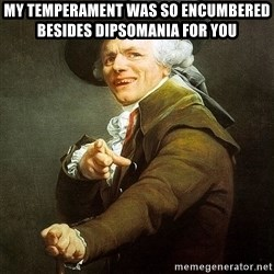 Ducreux - My temperament was so encumbered besides dipsomania for you
