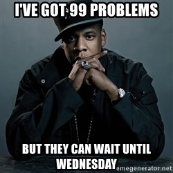 Jay Z problem - i've got 99 problems but they can wait until wednesday