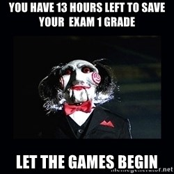 saw jigsaw meme - You have 13 hours left to save your  exam 1 grade let the games begin