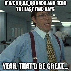 Yeah that'd be great... - if we could go back and redo the last two days yeah, that'd be great....