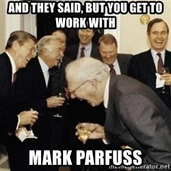 laughing reagan  - and they said, but you get to work with Mark Parfuss