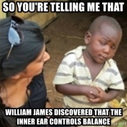 Skeptical african kid  - So you're telling me that William james discovered that the inner ear controls balance