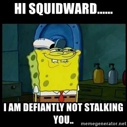 Don't you, Squidward? - Hi squidward...... I am DEFIANTLY not stalking you..