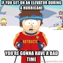 You're gonna have a bad time - if you get on an elevator during a hurricane you're gonna have a bad time