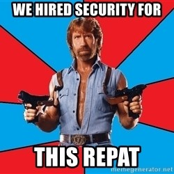 Chuck Norris  - we hired security for this repat