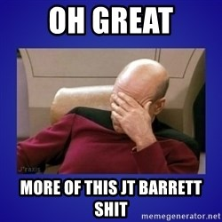 Picard facepalm  - Oh great More of this jt Barrett shit