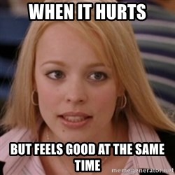 mean girls - when it hurts but feels good at the same time