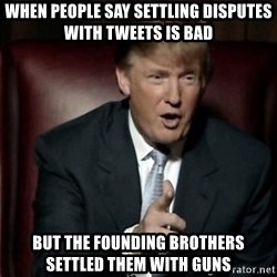 Donald Trump - when people say settling disputes with tweets is bad but the founding brothers settled them with guns