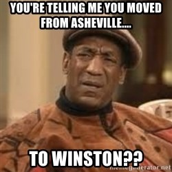 Confused Bill Cosby  - You're Telling me you moved fRom asheville.... To Winston??