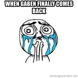 Crying face - when gaben finally comes back